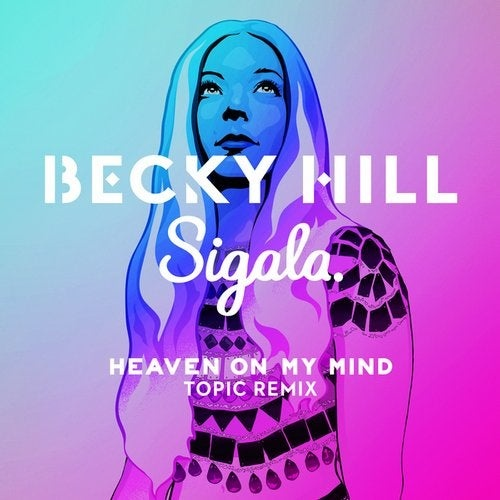 Becky Hill, Sigala - Heaven On My Mind (Topic Remix)