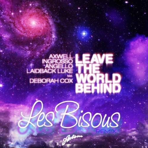 Axwell, Ingrosso, Angello, Laidback Luke - Leave The World Behind (Les Bisous Remix)